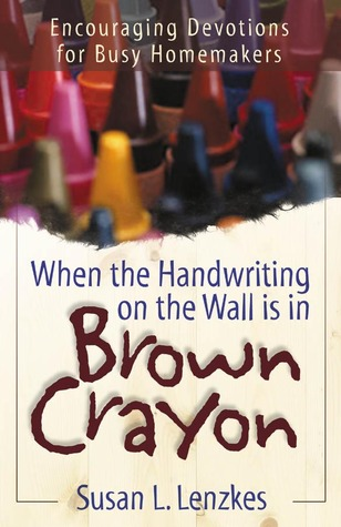 When the Handwriting on the Wall is in Brown Crayon: Encouraging Devotions for Busy Homemakers  by  Susan Lenzkes