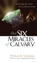 The Six Miracles of Calvary: Unveiling the Story of the Resurrection  by  William R. Nicholson