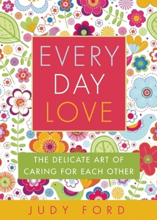Every Day Love: The Delicate Art of Caring for Each Other  by  Judy Ford