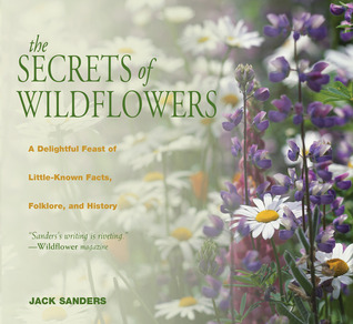 The Secrets of Wildflowers: A Delightful Feast of Little-Known Facts, Folklore, and History Jack Sanders