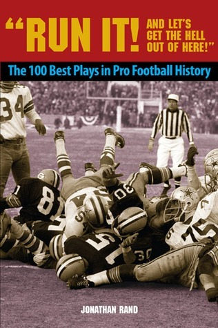 Run It! And Lets Get the Hell Out of Here!: The 100 Best Plays in Pro Football History  by  Johnathan Rand