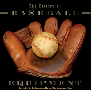 The History of Baseball Equipment: More than a Century of Balls, Bats, Gloves, and Gear Jack R. Nerad