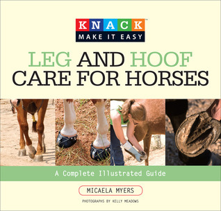 Knack Leg and Hoof Care for Horses: A Complete Illustrated Guide  by  Micaela Myers