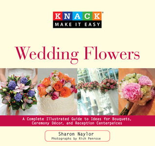 Knack Wedding Flowers: A Complete Illustrated Guide to Ideas for Bouquets, Ceremony Decor, and Reception Centerpieces  by  Sharon Naylor
