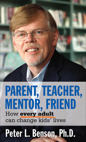 Parent, Teacher, Mentor, Friend: How Every Adult Can Change Kids Lives  by  Peter L. Benson