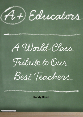A+ Educators: A World-Class Tribute to Our Best Teachers  by  Randy Howe