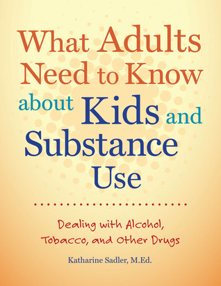 What Adults Need to Know about Kids and Substance Use: Dealing with Alcohol, Tobacco, and Other Drugs  by  Katharine Sadler