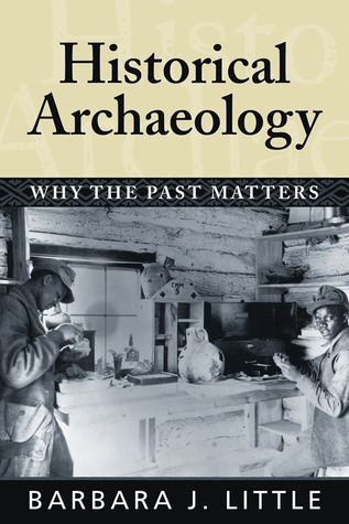 HISTORICAL ARCHAEOLOGY: WHY THE PAST MATTERS Barbara J. Little