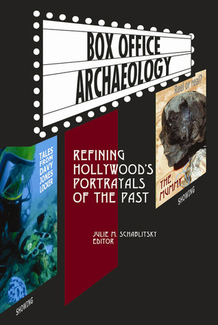 BOX OFFICE ARCHAEOLOGY: Refining Hollywood's Portrayals of the Past Julie M. Schablitsky