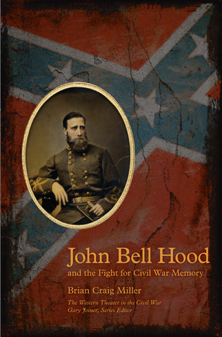 John Bell Hood and the Fight for Civil War Memory  by  Brian C. Miller
