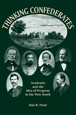 Thinking Confederates: Academia and the Idea of Progress in the New South Dan R. Frost