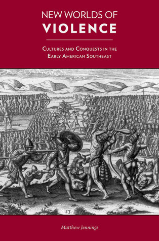 New Worlds of Violence: Cultures and Conquests in the Early American Southeast Matthew Jennings