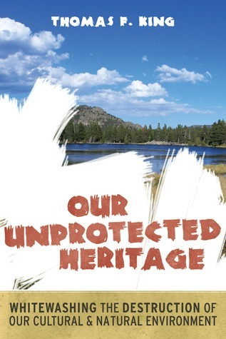 OUR UNPROTECTED HERITAGE: WHITEWASHING THE DESTRUCTION OF OUR CULTURAL AND NATURAL ENVIRONMENT Thomas F. King