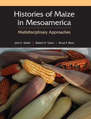 HISTORIES OF MAIZE IN MESOAMERICA: MULTIDISCIPLINARY APPROACHES  by  John Staller