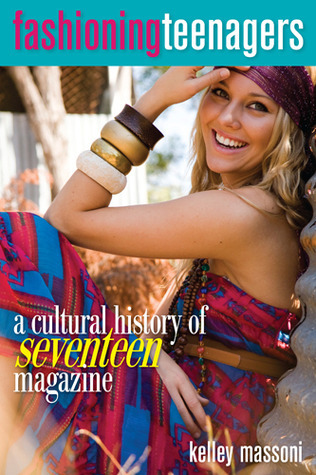 Fashioning Teenagers: A Cultural History of Seventeen Magazine  by  Kelley Massoni