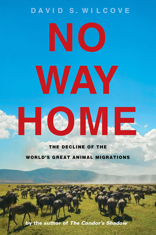 No Way Home: The Decline of the Worlds Great Animal Migrations David S. Wilcove