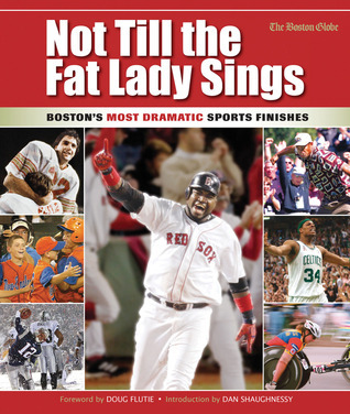 Not Till the Fat Lady Sings: Boston: Bostons Most Dramatic Sports Finishes  by  The Boston Globe