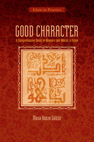 Good Character: A Comprehensive Guide to Manners and Morals in Islam Musa Kazim GulCur