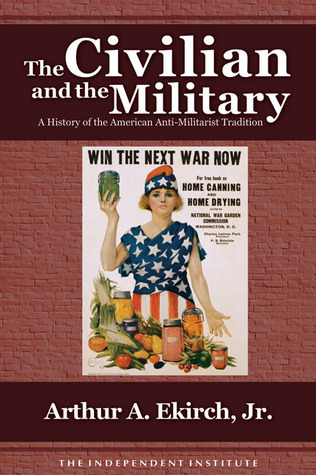 The Civilian and the Military: A History of the American Anti-Militarist Tradition  by  Arthur A. Ekirch