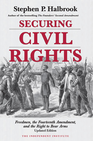 Securing Civil Rights: Freedmen, the Fourteenth Amendment, and the Right to Bear Arms Stephen P. Halbrook
