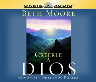 Creerle A Dios (Believing God): Como Vivir Por Fe En Su Palabra  by  Beth Moore