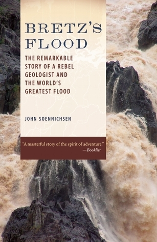 Bretzs Flood: The Remarkable Story of a Rebel Geologist and the Worlds Greatest Flood  by  John Soennichsen