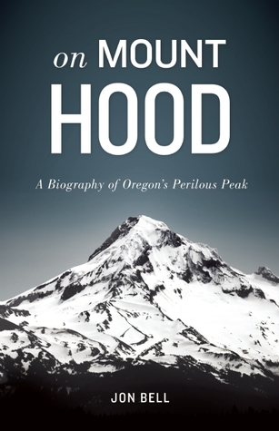 On Mount Hood: A Biography of Oregons Perilous Peak Jon Bell