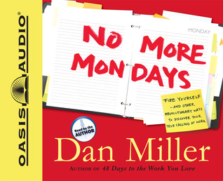No More Mondays: Fire Yourself -- And Other Revolutionary Ways to Discover Your True Calling at Work Dan Miller