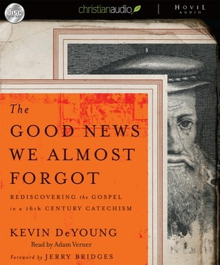 The Good News We Almost Forgot: Rediscovering the Gospel in a 16th Century Catechism  by  Kevin DeYoung
