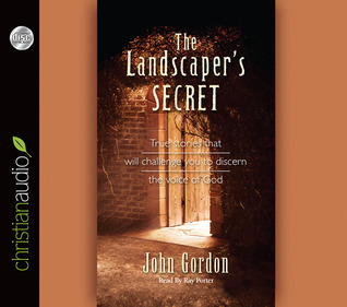 The Landscapers Secret: True Stories that will challenge you to discern the voice of God John Gordon