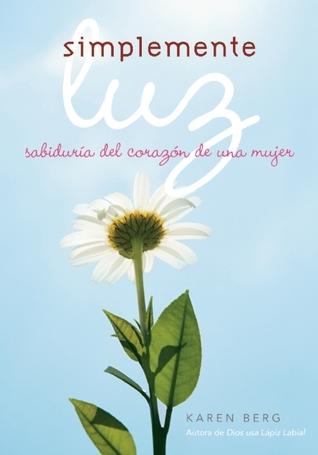Simplemente Luz: Sabiduría del corazón de una mujer  by  Karen Berg