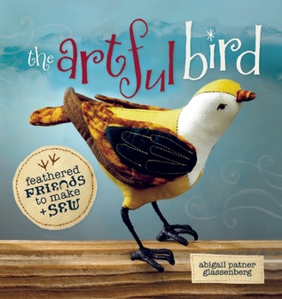 The Artful Bird: Feathered Friends to Make and Sew Abigail Patner Glassenberg