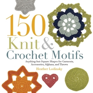 150 Knit and Crochet Motifs: Anything-but-Square Shapes for Garments, Accessories, Afghans, and Throws  by  Heather Lodinsky