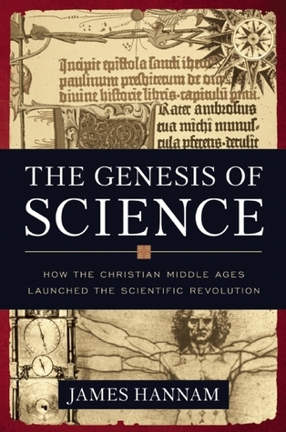 The Genesis of Science: How the Christian Middle Ages Launched the Scientific Revolution  by  James Hannam