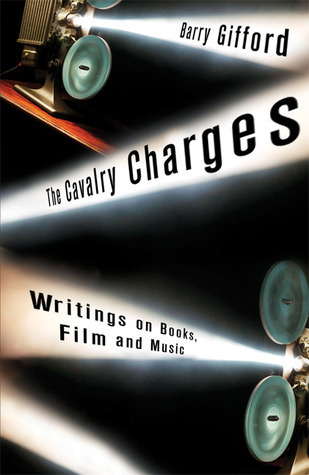 The Cavalry Charges: Writings on Books, Film and Music Barry Gifford