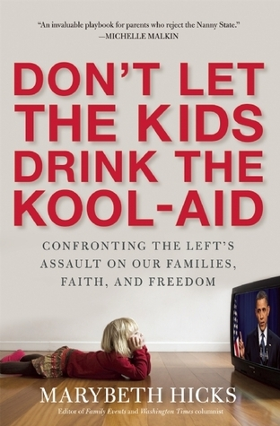 Dont Let the Kids Drink the Kool-Aid: Confronting the Assault on Our Families, Faith, and Freedom: Confronting the Assault on Our Families, Faith, and Freedom Marybeth Hicks