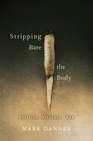 Stripping Bare the Body: Politics Violence War  by  Mark Danner