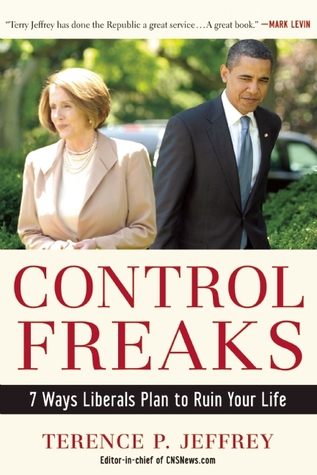 Control Freaks: 7 Ways Liberals Plan to Ruin Your Life Terry Jeffrey