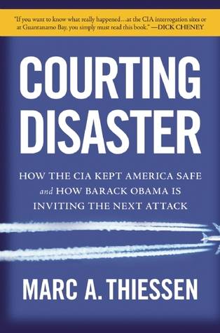 Courting Disaster: How the CIA Kept America Safe and How Barack Obama Is Inviting the Next Attack Marc A. Thiessen