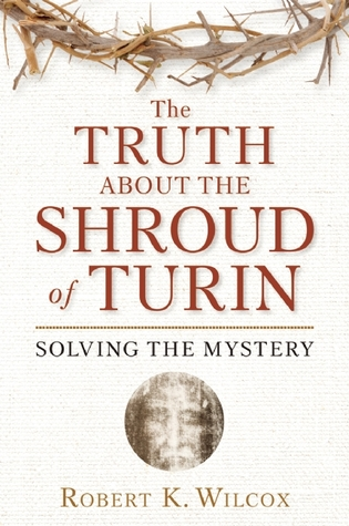 Truth about the Shroud of Turin Robert K. Wilcox