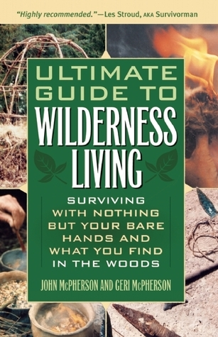 Ultimate Guide to Wilderness Living: Surviving with Nothing But Your Bare Hands and What You Find in the Woods John McPherson