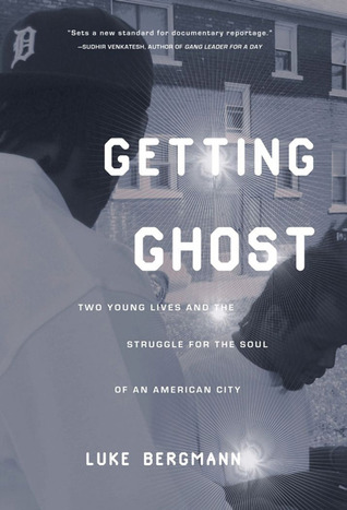 Getting Ghost: Two Young Lives and the Struggle for the Soul of an American City Luke Bergmann