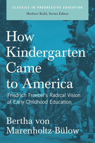 How Kindergarten Came to America: Friedrich FroebelÆs Radical Vision of Early Childhood Education Bertha von Marenholtz-Bulow