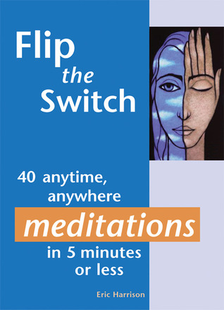 Flip the Switch: 40 Anytime, Anywhere Meditations in 5 Minutes or Less Eric Harrison