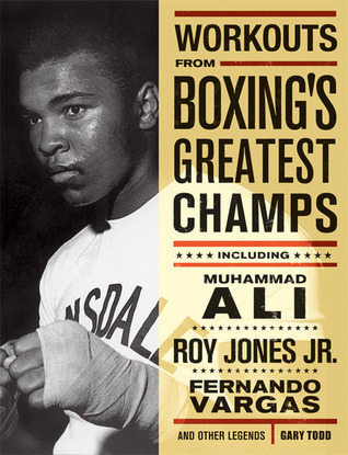 Workouts from Boxings Greatest Champs: Incluing Muhammad Ali, Roy Jones Jr., Fernando Vargas, and Other Legends  by  Gary Todd