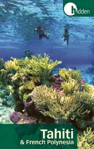 Hidden Tahiti and French Polynesia: Including Moorea, Bora Bora, and the Society, Austral, Gambier, Tuamotu, and Marquesas Islands  by  Rob Kay