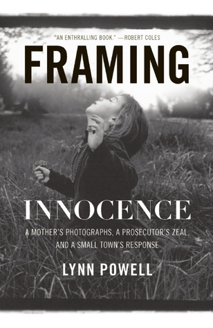 Framing Innocence: A Mothers Photographs, a Prosecutors Zeal, and a Small Towns Response Lynn Powell