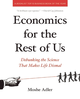 Economics for the Rest of Us: Debunking the Science That Makes Life Dismal  by  Moshe Adler