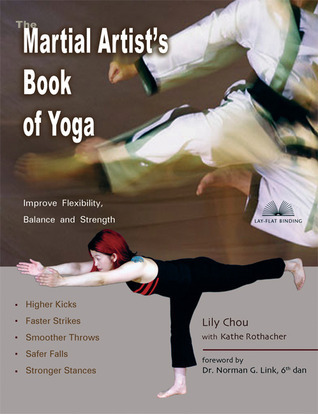 The Martial Artists Book of Yoga: Improve Flexibility, Balance and Strength for Higher Kicks, Faster Strikes, Smoother Throws, Safer F  by  Lily Chou