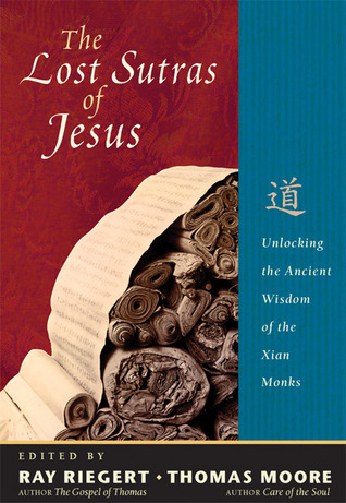 The Lost Sutras of Jesus: Unlocking the Ancient Wisdom of the Xian Monks  by  Ray Riegert